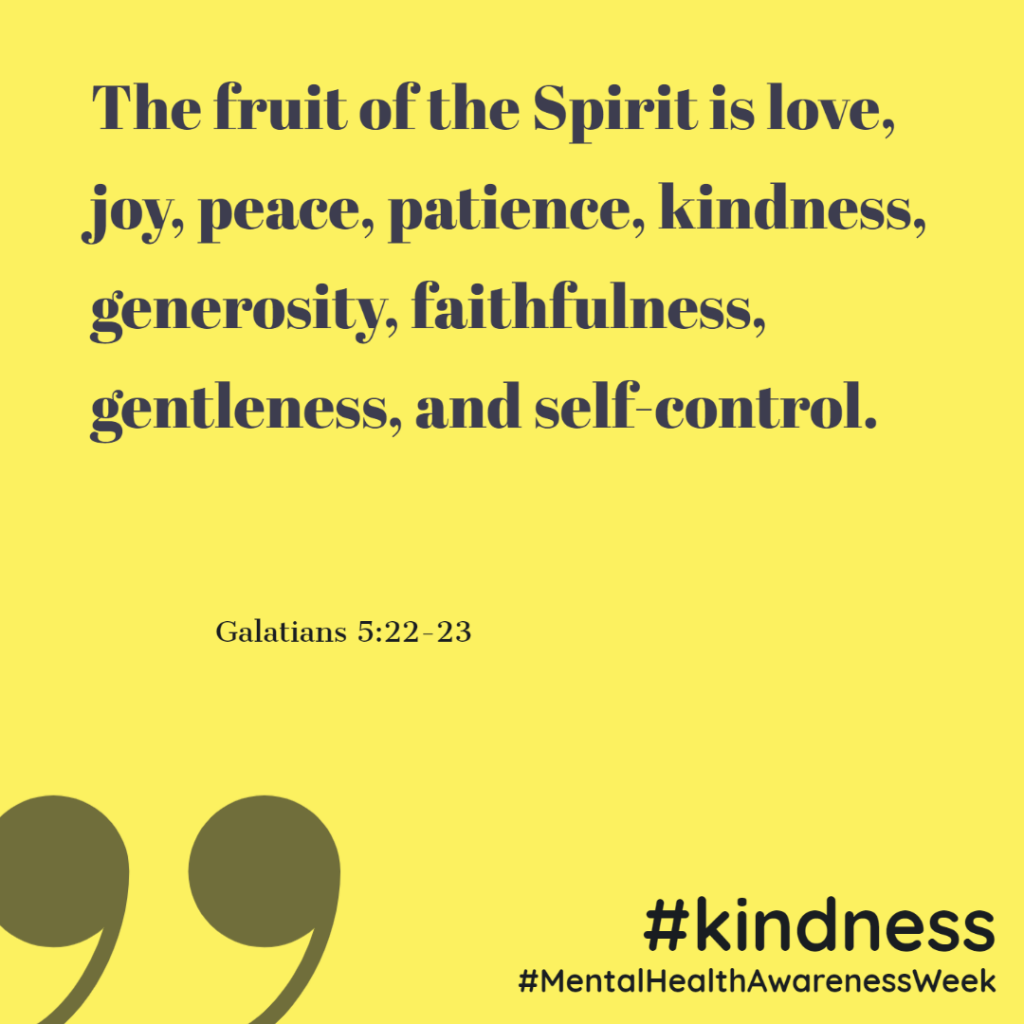 The fruit of the Spirit is love, joy, peace, patience, kindness, generosity, faithfulness, gentleness, and self-control. (Galatians 5:22-23)